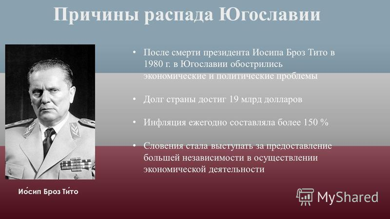 Причины распада Югославии Иосип Броз Тито После смерти президента Иосипа Броз Тито в 1980 г. в Югославии обострились экономические и политические проблемы Долг страны достиг 19 млрд долларов Инфляция ежегодно составляла более 150 % Словения стала в
