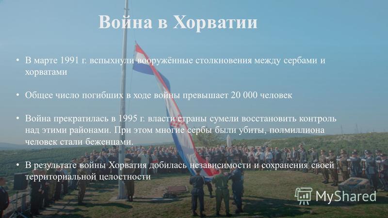 Война в Хорватии В марте 1991 г. вспыхнули вооружённые столкновения между сербами и хорватами Общее число погибших в ходе войны превышает 20 000 человек Война прекратилась в 1995 г. власти страны сумели восстановить контроль над этими районами. П