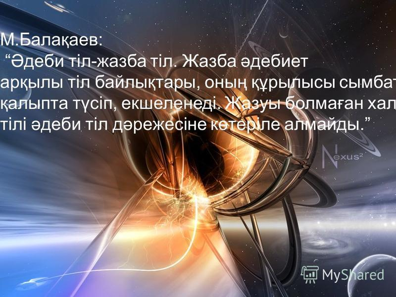 М.Балақаев: Әдеби тіл-жазба тіл. Жазба әдебиет арқылы тіл байлықтары, оның құрылысы сымбатты қалыпта түсіп, екшеленеді. Жазуы болмаған халықтың тілі әдеби тіл дәрежесіне көтеріле алмайды.