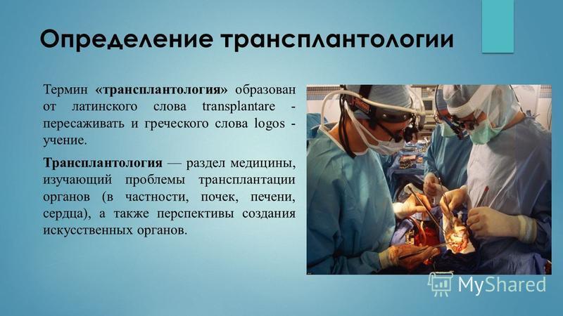 Определение трансплантологии Термин «трансплантология» образован от латинского слова transplantare - пересаживать и греческого слова logos - учение. Трансплантология раздел медицины, изучающий проблемы трансплантации органов (в частности, почек, пече