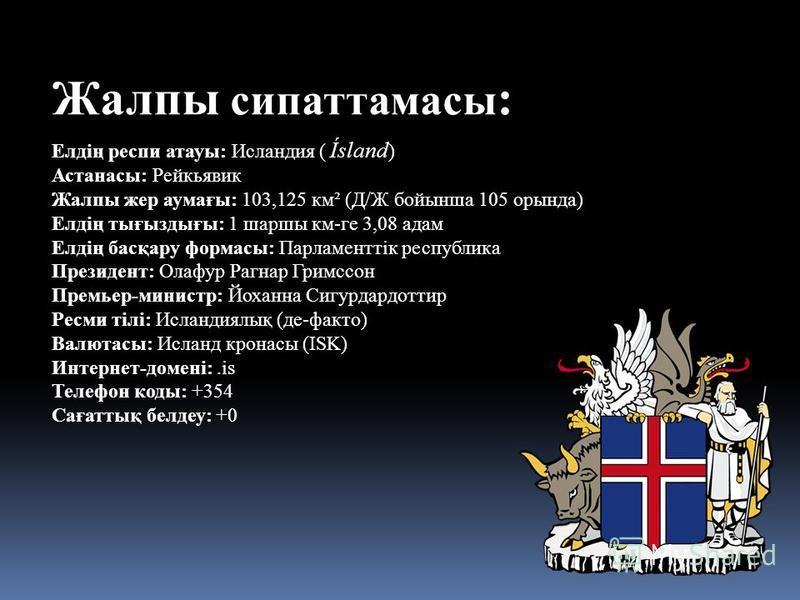 Жалпы сипаттамасы : Елдің респи атауы: Исландия ( Ísland ) Астанасы: Рейкьявик Жалпы жер аумағы: 103,125 км² (Д/Ж бойынша 105 орында) Елдің тығыздығы: 1 шаршы км-ге 3,08 адам Елдің басқару формасы: Парламенттік республика Президент: Олафур Рагнар Гри