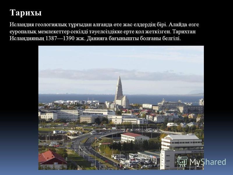 Тарихы Исландия геологиялық тұрғыдан алғанда өте жас елдердің бірі. Алайда өзге еуропалық мемлекеттер секілді тәуелсіздікке ерте қол жеткізген. Тарихтан Исландияның 13871390 жж. Данияға бағынышты болғаны белгілі.