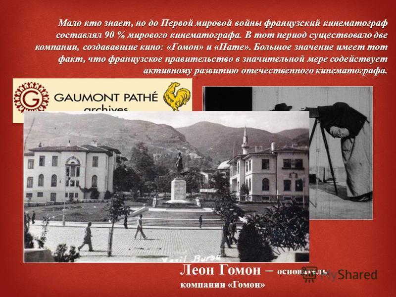 Мало кто знает, но до Первой мировой войны французский кинематограф составлял 90 % мирового кинематографа. В тот период существовало две компании, создававшие кино : « Гомон » и « Пате ». Большое значение имеет тот факт, что французское правительство