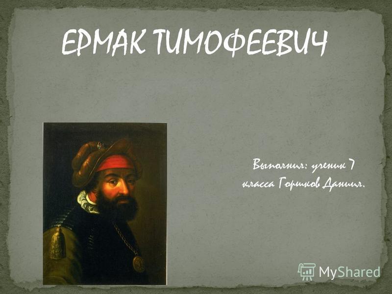ЕРМАК ТИМОФЕЕВИЧ Выполнил: ученик 7 класса Горшков Даниил.