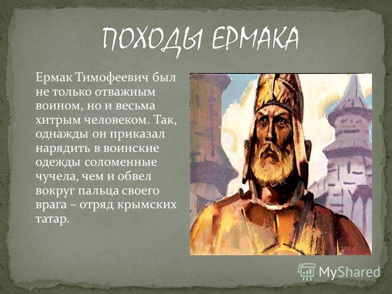Ермак Тимофеевич был не только отважным воином, но и весьма хитрым человеком. Так, однажды он приказал нарядить в воинские одежды соломенные чучела, чем и обвел вокруг пальца своего врага – отряд крымских татар.