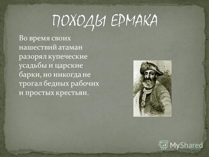Во время своих нашествий атаман разорял купеческие усадьбы и царские барки, но никогда не трогал бедных рабочих и простых крестьян.