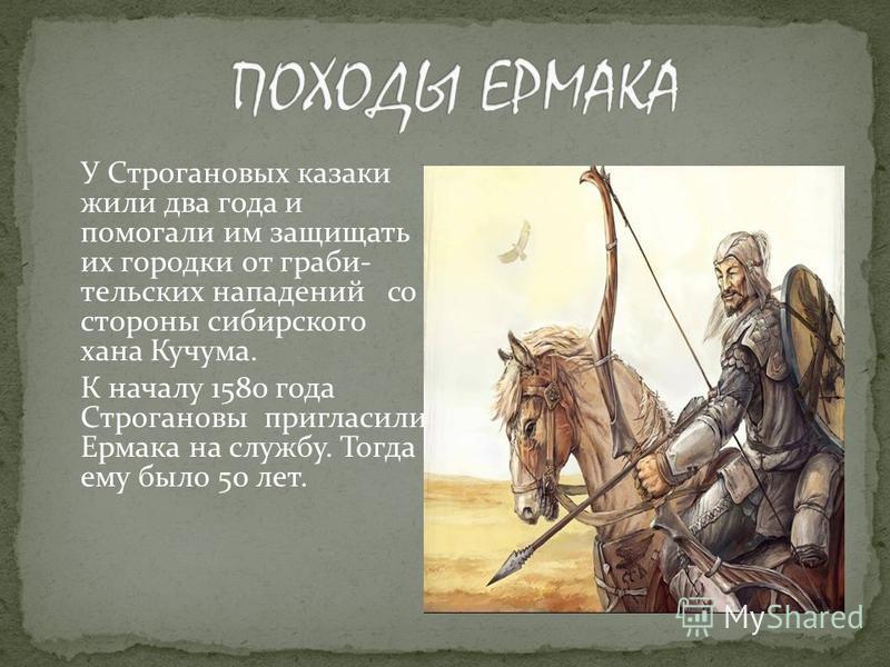 У Строгановых казаки жили два года и помогали им защищать их городки от грабли- тульских нападений со стороны сибирского хана Кучума. К началу 1580 года Строгановы пригласили Ермака на службу. Тогда ему было 50 лет.