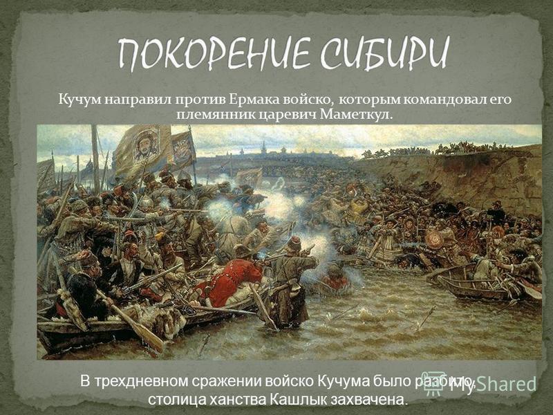 Кучум направил против Ермака войско, которым командовал его племянник царевич Маметкул. В трехдневном сражении войско Кучума было разбито, столица ханства Кашлык захвачена.