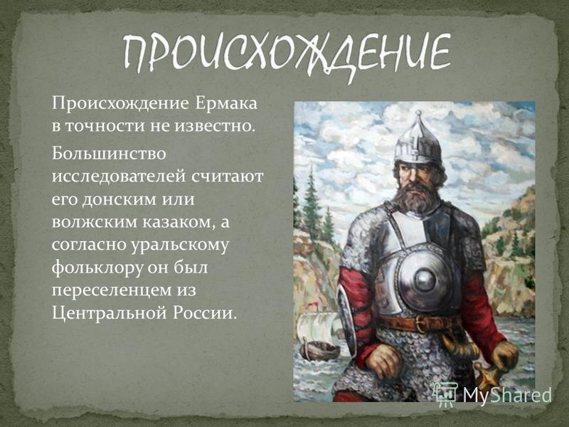 Происхождение Ермака в точности не известно. Большинство исследователей считают его донским или волжским казаком, а согласно уральскому фольклору он был переселенцем из Центральной России.