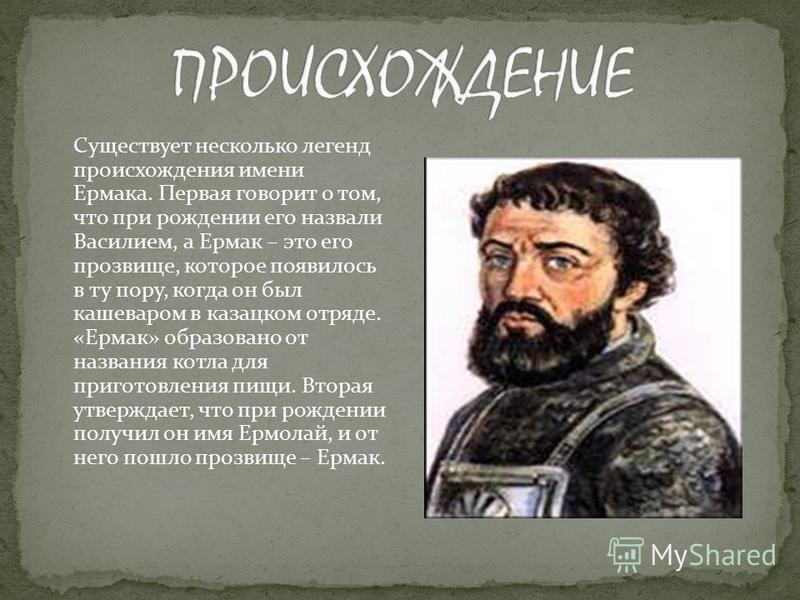 Существует несколько легенд происхождения имени Ермака. Первая говорит о том, что при рождении его назвали Василием, а Ермак – это его прозвище, которое появилось в ту пору, когда он был кашеваром в казацком отряде. «Ермак» образовано от названия кот