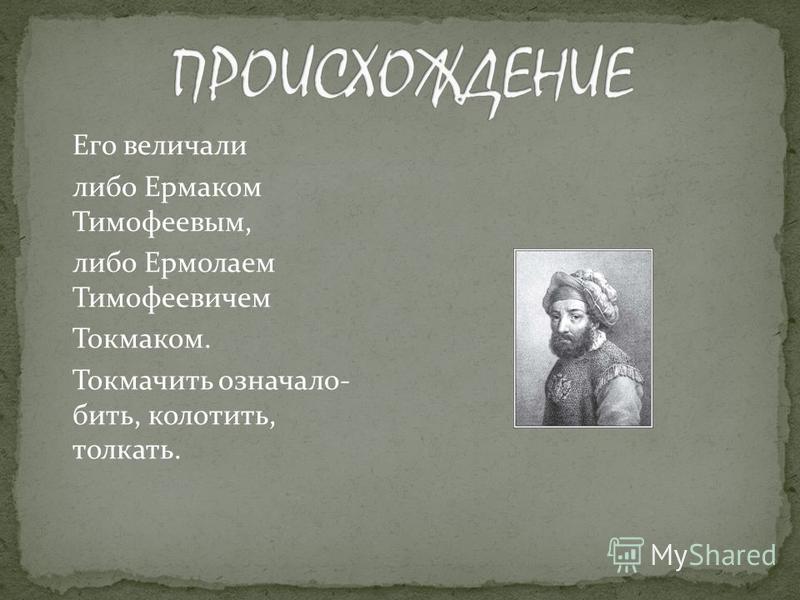 Его величали либо Ермаком Тимофеевым, либо Ермолаем Тимофеевичем Токмаком. Токмачить означало- бить, колотить, толкать.