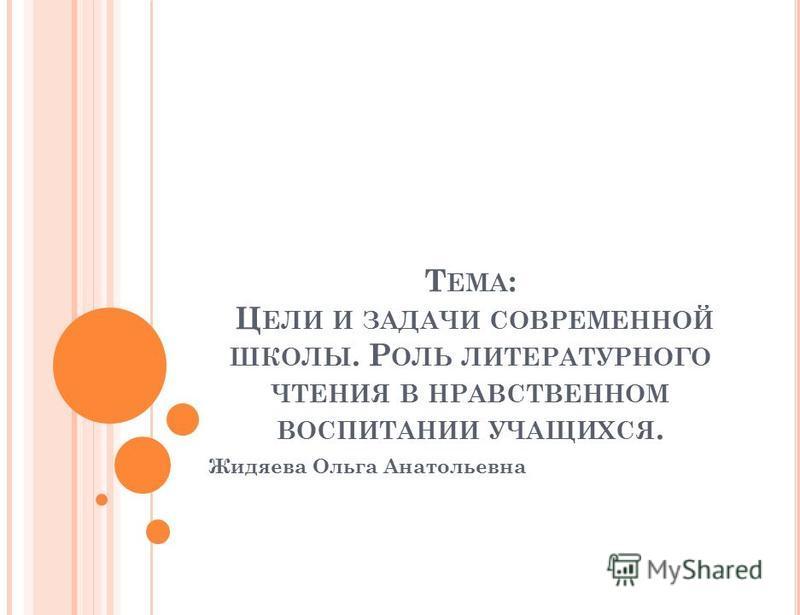Т ЕМА : Ц ЕЛИ И ЗАДАЧИ СОВРЕМЕННОЙ ШКОЛЫ. Р ОЛЬ ЛИТЕРАТУРНОГО ЧТЕНИЯ В НРАВСТВЕННОМ ВОСПИТАНИИ УЧАЩИХСЯ. Жидяева Ольга Анатольевна