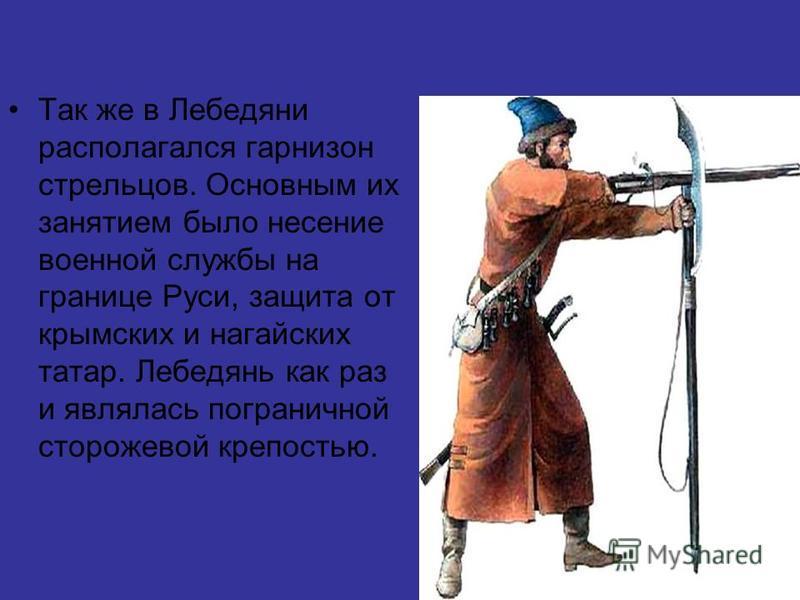 Так же в Лебедяни располагался гарнизон стрельцов. Основным их занятием было несение военной службы на границе Руси, защита от крымских и ногайских татар. Лебедянь как раз и являлась пограничной сторожевой крепостью.