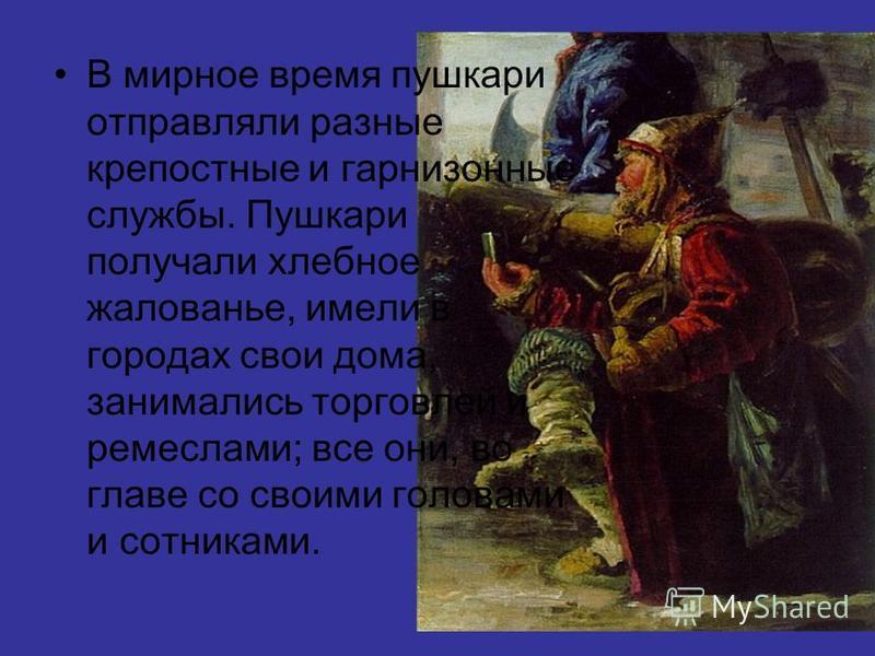 В мирное время пушкари отправляли разные крепостные и гарнизонные службы. Пушкари получали хлебное жалованье, имели в городах свои дома, занимались торговлей и ремеслами; все они, во главе со своими головами и сотниками.