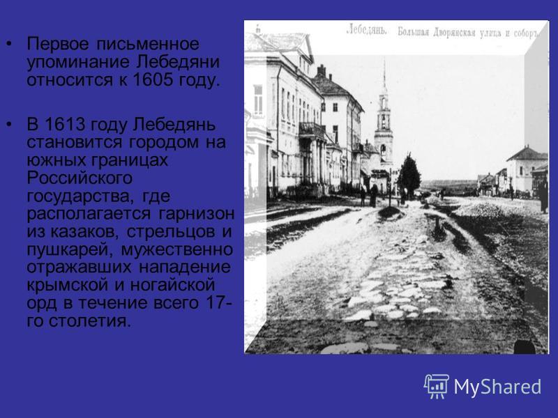 Первое письменное упоминание Лебедяни относится к 1605 году. В 1613 году Лебедянь становится городом на южных границах Российского государства, где располагается гарнизон из казаков, стрельцов и пушкарей, мужественно отражавших нападение крымской и н