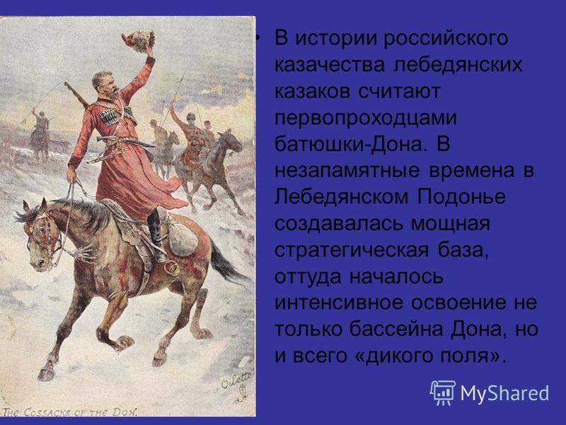 В истории российского казачества лебедянских казаков считают первопроходцами батюшки-Дона. В незапамятные времена в Лебедянском Подонье создавалась мощная стратегическая база, оттуда началось интенсивное освоение не только бассейна Дона, но и всего «
