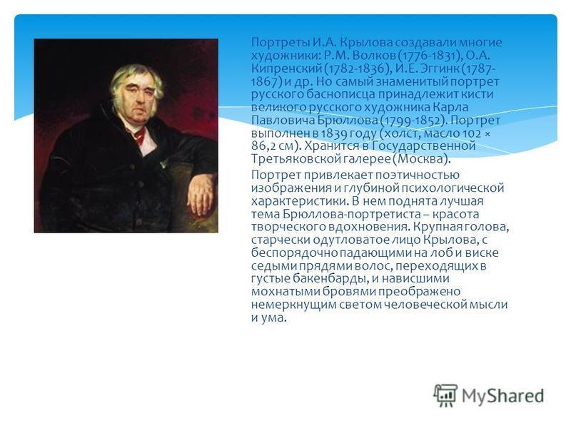 Портреты И.А. Крылова создавали многие художники: Р.М. Волков (1776-1831), О.А. Кипренский (1782-1836), И.Е. Эггинк (1787- 1867) и др. Но самый знаменитый портрет русского баснописца принадлежит кисти великого русского художника Карла Павловича Брюлл