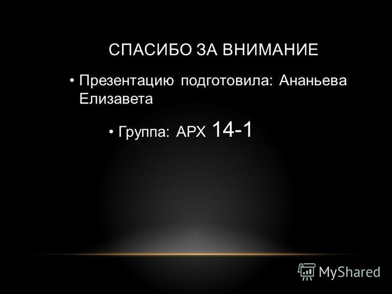 СПАСИБО ЗА ВНИМАНИЕ Презентацию подготовила: Ананьева Елизавета Группа: АРХ 14-1