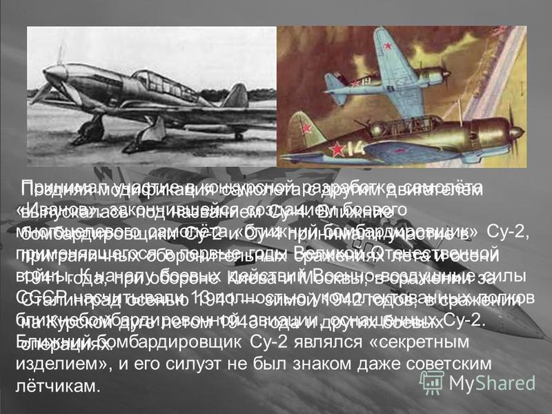 Принимал участие в конкурсной разработке самолёта «Иванов», закончившейся созданием боевого многоцелевого самолёта «ближний бомбардировщик» Су-2, применявшегося в первые годы Великой Отечественной войны. К началу боевых действий Военно-воздушные силы
