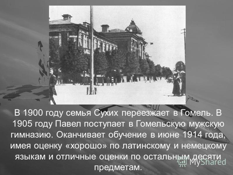В 1900 году семья Сухих переезжает в Гомель. В 1905 году Павел поступает в Гомельскую мужскую гимназию. Оканчивает обучение в июне 1914 года, имея оценку «хорошо» по латинскому и немецкому языкам и отличные оценки по остальным десяти предметам.