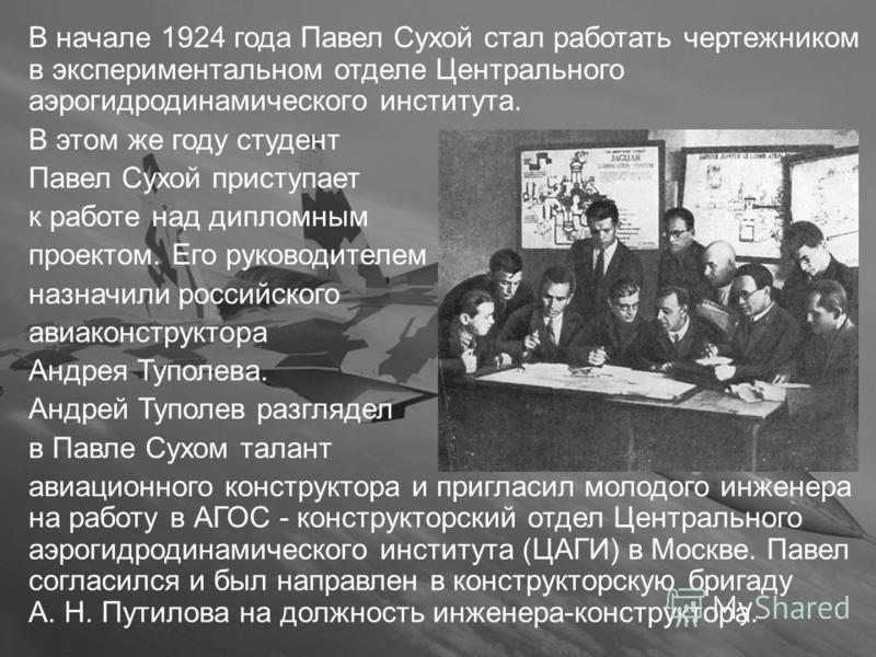 В начале 1924 года Павел Сухой стал работать чертежником в экспериментальном отделе Центрального аэрогидродинамического института. В этом же году студент Павел Сухой приступает к работе над дипломным проектом. Его руководителем назначили российского