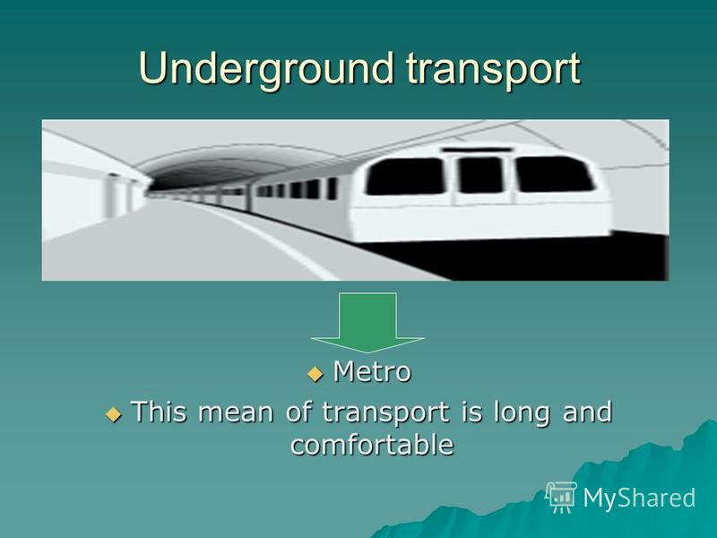 Underground transport Metro Metro This mean of transport is long and comfortable This mean of transport is long and comfortable