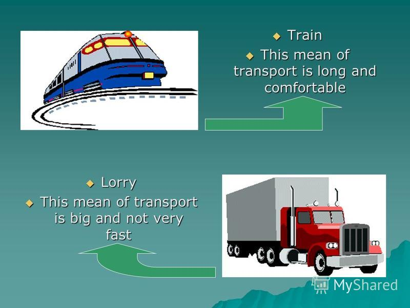 Train Train This mean of transport is long and comfortable This mean of transport is long and comfortable Lorry Lorry This mean of transport is big and not very fast This mean of transport is big and not very fast