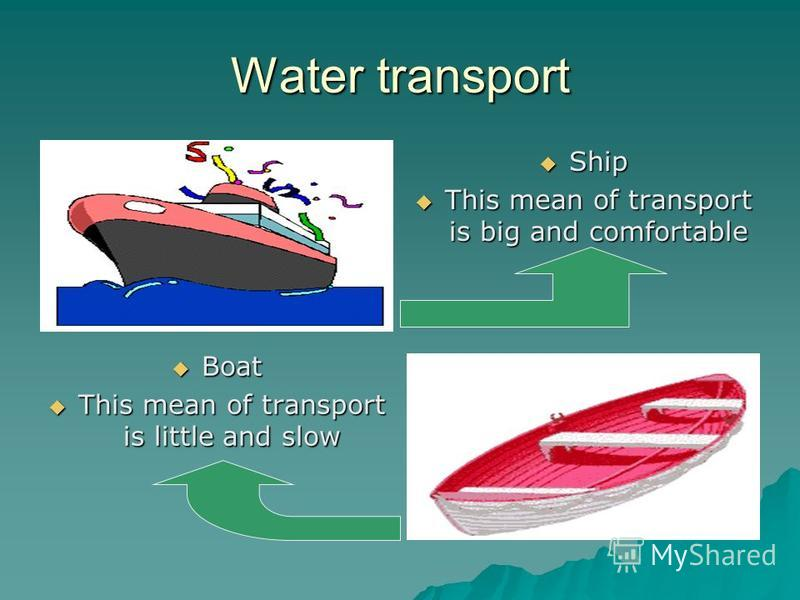 Water transport Ship Ship This mean of transport is big and comfortable This mean of transport is big and comfortable Boat Boat This mean of transport is little and slow This mean of transport is little and slow