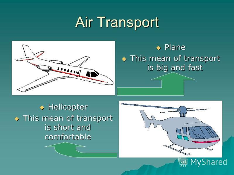 Air Transport Plane Plane This mean of transport is big and fast This mean of transport is big and fast Helicopter Helicopter This mean of transport is short and comfortable This mean of transport is short and comfortable