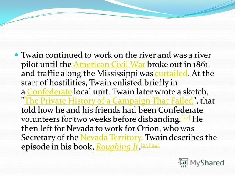 Twain continued to work on the river and was a river pilot until the American Civil War broke out in 1861, and traffic along the Mississippi was curtailed. At the start of hostilities, Twain enlisted briefly in a Confederate local unit. Twain later w