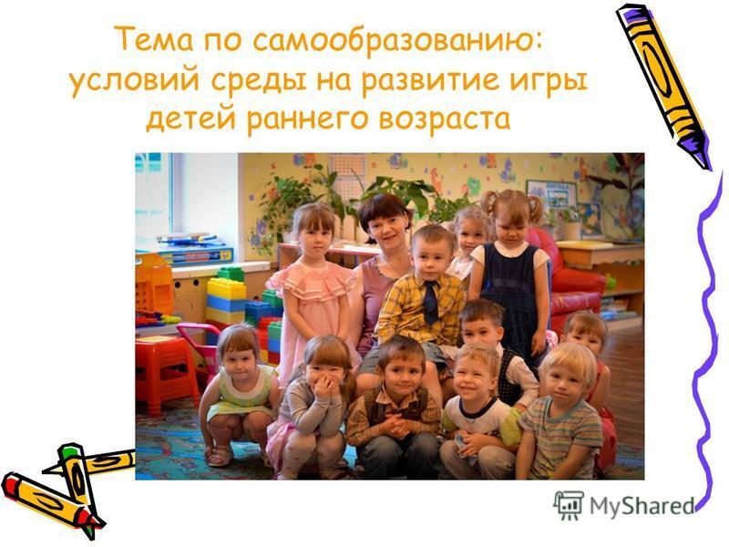 Тема по самообразованию: условий среды на развитие игры детей раннего возраста