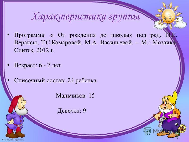 FokinaLida.75@mail.ru Программа: « От рождения до школы» под ред. Н.Е. Вераксы, Т.С.Комаровой, М.А. Васильевой. – М.: Мозаика- Синтез, 2012 г. Возраст: 6 - 7 лет Списочный состав: 24 ребенка Мальчиков: 15 Девочек: 9 Характеристика группы