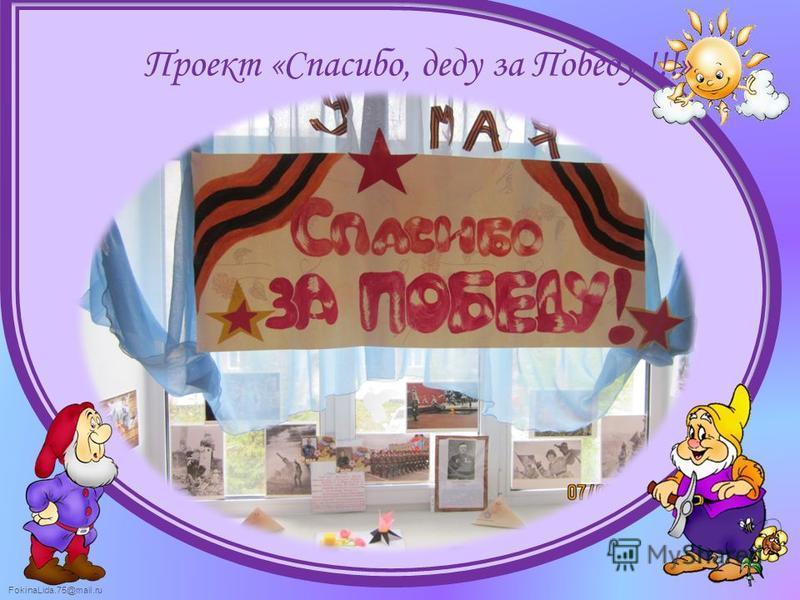 FokinaLida.75@mail.ru Проект «Спасибо, деду за Победу !!!»