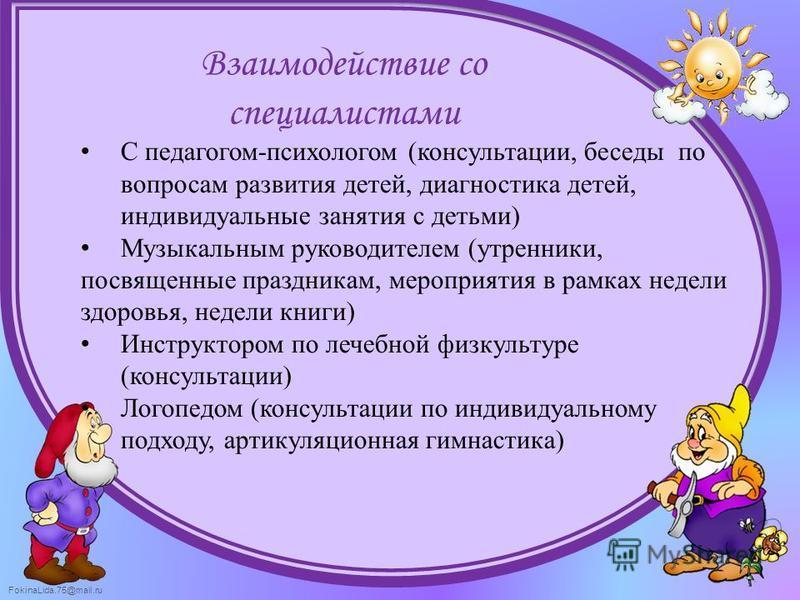 FokinaLida.75@mail.ru С педагогом-психологом (консультации, беседы по вопросам развития детей, диагностика детей, индивидуальные занятия с детьми) Музыкальным руководителем (утренники, посвященные праздникам, мероприятия в рамках недели здоровья, нед