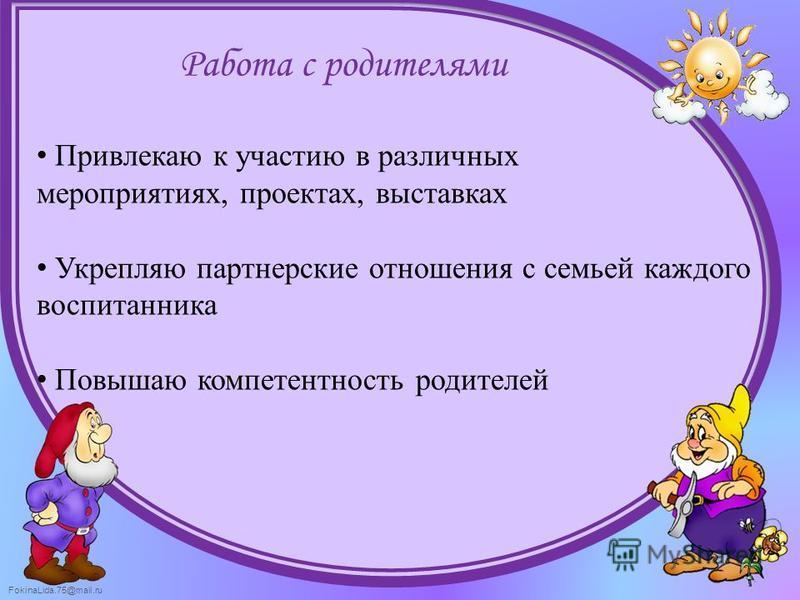 FokinaLida.75@mail.ru Работа с родителями Привлекаю к участию в различных мероприятиях, проектах, выставках Укрепляю партнерские отношения с семьей каждого воспитанника Повышаю компетентность родителей