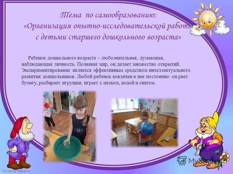 FokinaLida.75@mail.ru Тема по самообразованию: «Организация опытно-исследовательской работы с детьми старшего дошкольного возраста» Ребенок дошкольного возраста – любознательная, думающая, наблюдающая личность. Познавая мир, он делает множество откры