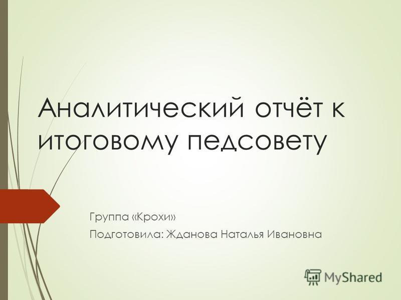 Аналитический отчёт к итоговому педсовету Группа «Крохи» Подготовила: Жданова Наталья Ивановна