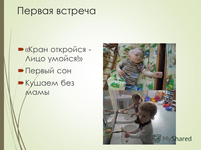 Первая встреча «Кран откройся - Лицо умойся!» Первый сон Кушаем без мамы