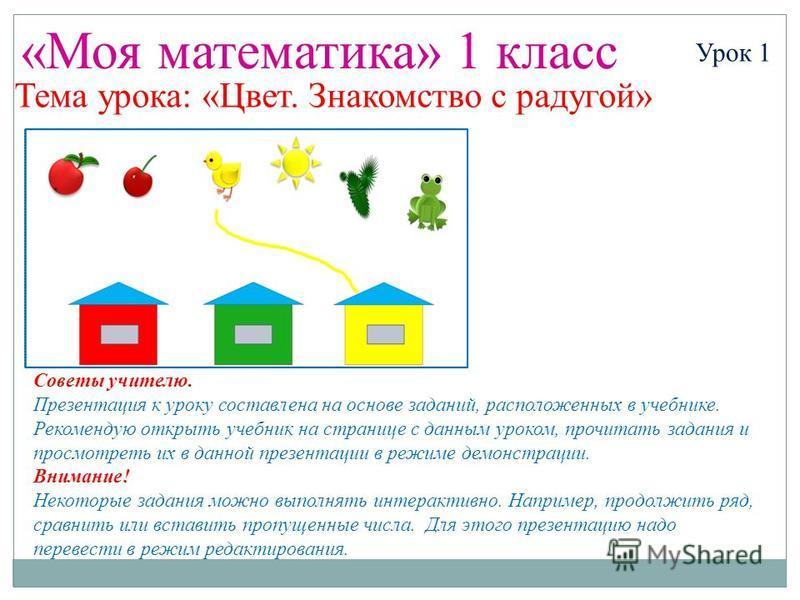 «Моя математика» 1 класс Урок 1 Тема урока: «Цвет. Знакомство с радугой» Советы учителю. Презентация к уроку составлена на основе заданий, расположенных в учебнике. Рекомендую открыть учебник на странице с данным уроком, прочитать задания и просмотре
