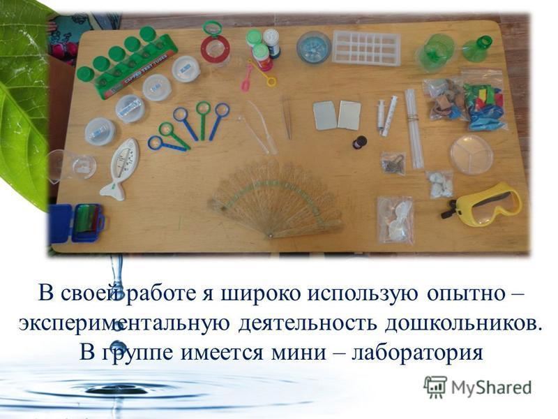 В своей работе я широко использую опытно – экспериментальную деятельность дошкольников. В группе имеется мини – лаборатория