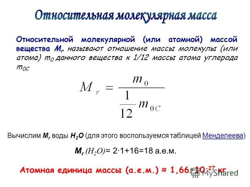 Относительной молекулярной (или атомной) массой вещества М r называют отношение массы молекулы (или атома) m 0 данного вещества к 1/12 массы атома углерода m 0C M r (Н 2 О) = 2·1+16=18 а.е.м. Вычислим M r воды Н 2 О (для этого воспользуемся таблицей