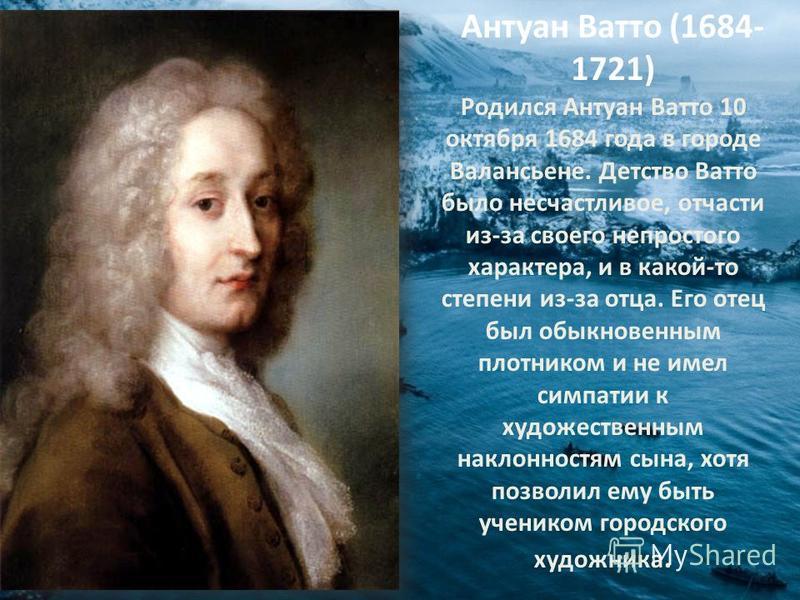 Антуан Ватто (1684- 1721) Родился Антуан Ватто 10 октября 1684 года в городе Валансьене. Детство Ватто было несчастливое, отчасти из-за своего непростого характера, и в какой-то степени из-за отца. Его отец был обыкновенным плотником и не имел симпат