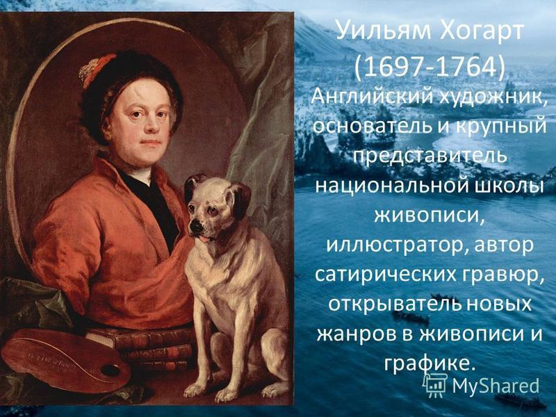 Уильям Хогарт (1697-1764) Английский художник, основатель и крупный представитель национальной школы живописи, иллюстратор, автор сатирических гравюр, открыватель новых жанров в живописи и графике.