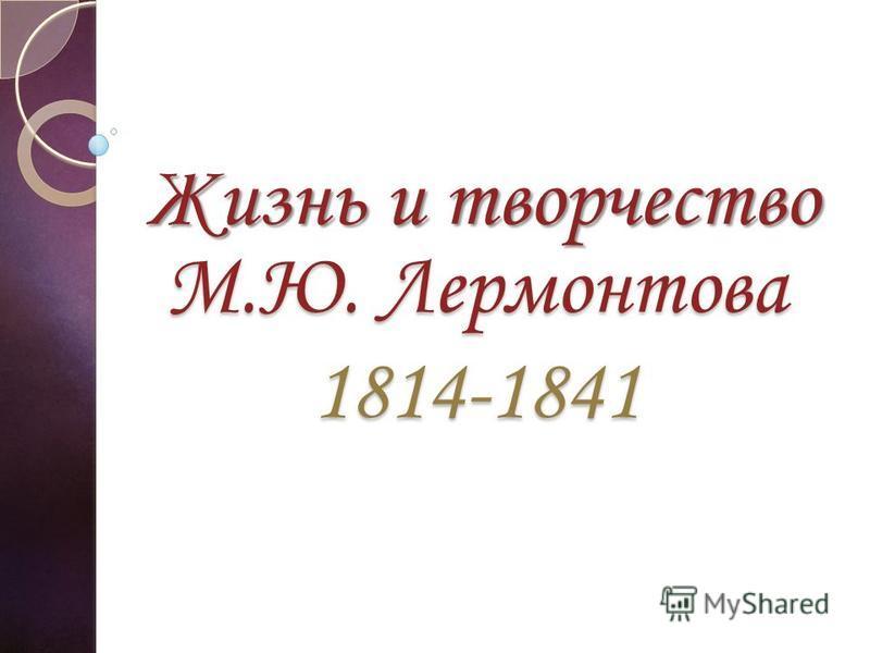 М.Ю. Лермонтова 1814-1841 Жизнь и творчество