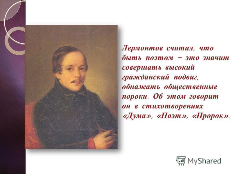 Лермонтов считал, что быть поэтом – это значит совершать высокий гражданский подвиг, обнажать общественные пороки. Об этом говорит он в стихотворениях « Дума », « Поэт », « Пророк ».