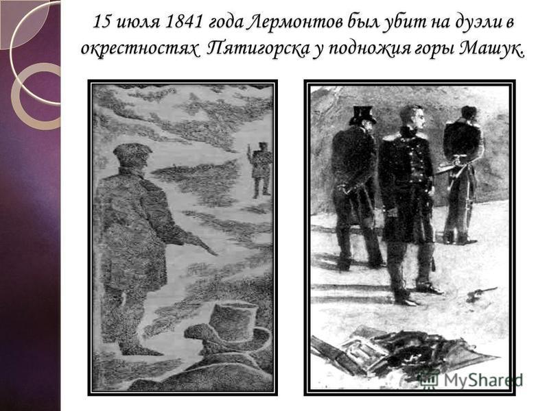 15 июля 1841 года Лермонтов был убит на дуэли в окрестностях Пятигорска у подножия горы Машук.