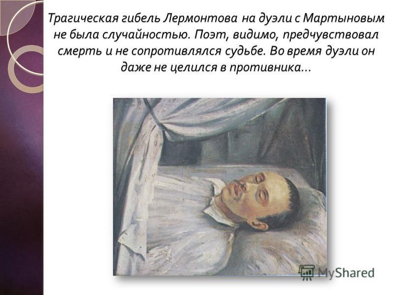 Трагическая гибель Лермонтова на дуэли с Мартыновым не была случайностью. Поэт, видимо, предчувствовал смерть и не сопротивлялся судьбе. Во время дуэли он даже не целился в противника …