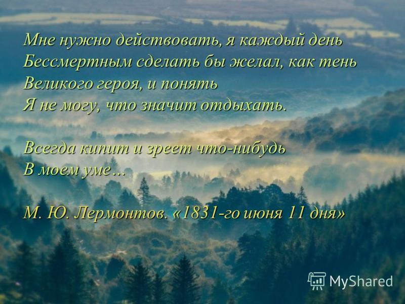 Мне нужно действовать, я каждый день Бессмертным сделать бы желал, как тень Великого героя, и понять Я не могу, что значит отдыхать. Всегда кипит и зреет что-нибудь В моем уме… М. Ю. Лермонтов. «1831-го июня 11 дня»