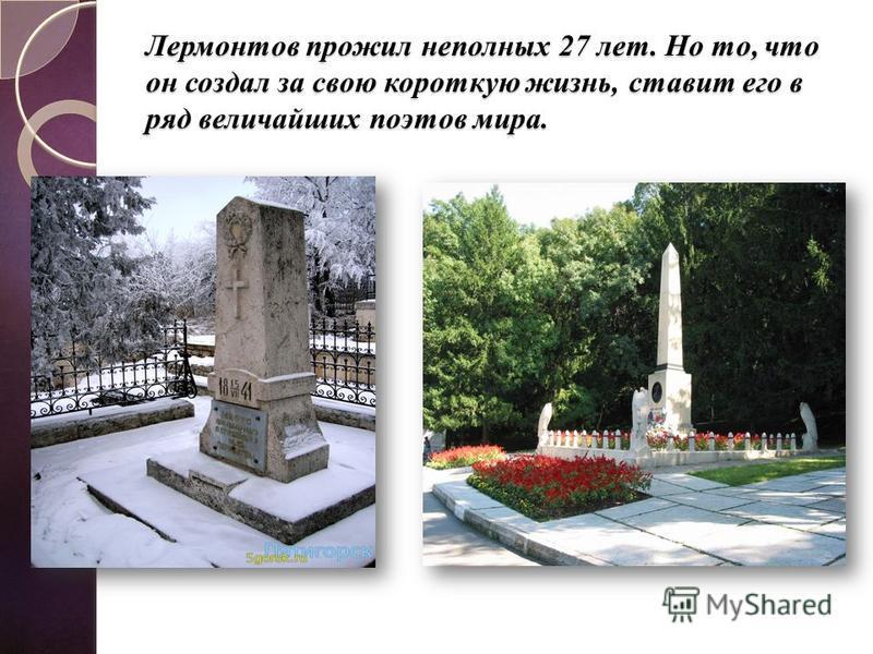 Лермонтов прожил неполных 27 лет. Но то, что он создал за свою короткую жизнь, ставит его в ряд величайших поэтов мира.