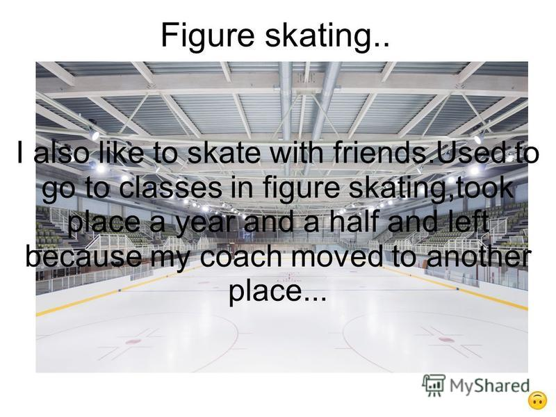 Figure skating.. I also like to skate with friends.Used to go to classes in figure skating,took place a year and a half and left because my coach moved to another place...